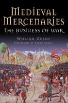 Medieval Mercenaries - The Business of War ebook by William Urban, Terry Jones
