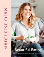 A Year of Beautiful Eating - Eat fresh. Eat seasonal. Glow with health, all year round. ebook by Madeleine Shaw