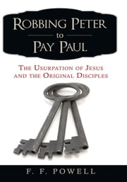 Robbing Peter to Pay Paul - The Usurpation of Jesus and the Original Disciples ebook by F. F. Powell