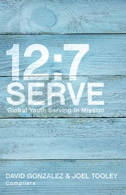 12:7 Serve - Global Youth Serving in Mission ebook by David Gonzalez