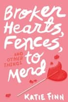 Broken Hearts, Fences and Other Things to Mend ebook by Katie Finn