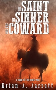 The Saint, the Sinner and the Coward - A Novel of the Weird West ebook by Brian J. Jarrett