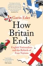 How Britain Ends - English Nationalism and the Rebirth of Four Nations ebook by Gavin Esler