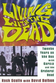 Living with the Dead - Twenty Years on the Bus with Garcia and the Grateful Dead ebook by Rock Scully,David Dalton