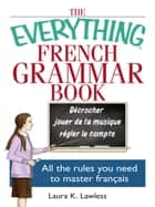 The Everything French Grammar Book - All the Rules You Need to Master Français ebook by Laura K Lawless