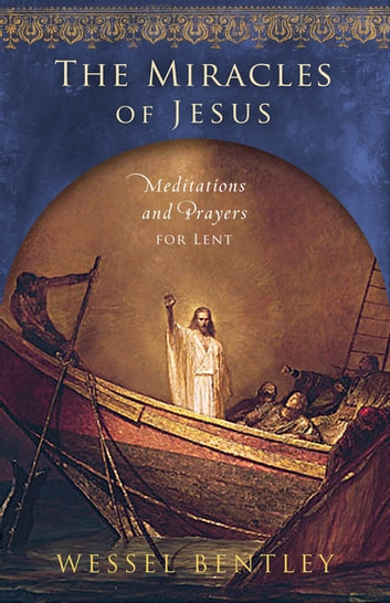 The Miracles of Jesus - Meditations and Prayers for Lent ebook by Wessel Bentley