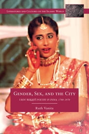 Gender, Sex, and the City - Urdu Rekhti Poetry in India, 1780-1870 ebook by Ruth Vanita