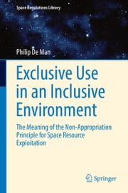 Exclusive Use in an Inclusive Environment - The Meaning of the Non-Appropriation Principle for Space Resource Exploitation ebook by Philip De Man