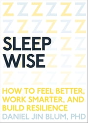 Sleep Wise - How to Feel Better, Work Smarter, and Build Resilience ebook by Daniel Blum