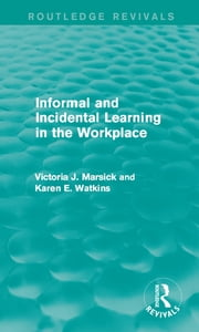 Informal and Incidental Learning in the Workplace (Routledge Revivals) ebook by Victoria J. Marsick,Karen Watkins