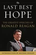 The Last Best Hope - The Greatest Speeches of Ronald Reagan ebook by Ronald Reagan, Michael Reagan