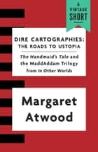 Dire Cartographies - The Roads to Ustopia and The Handmaid's Tale ebook by Margaret Atwood