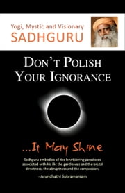 Don't Polish Your Ignorance...It May Shine ebook by Sadhguru