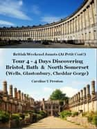 British Weekend Jaunts - Tour 4 - 4 Days Discovering Bristol, Bath & North Somerset (Wells, Glastonbury, Cheddar Gorge) ebook by Caroline  Y Preston