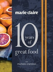 Marie Claire: 10 Years of Great Food ebook by Michele Cranston