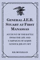 General J.E.B. Stuart at First Manassas: Account of the Battle from The Life and Campaigns of Major-General JEB Stuart ebook by H.B. McClellan
