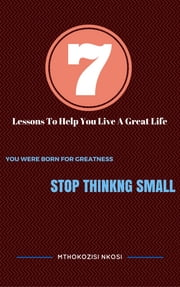 "7 Lessons To Help You Live a Great Life - ""You were born for greatness - Stop thinking small"" ebook by Mthokozisi Nkosi"