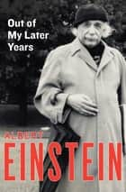 Out of My Later Years - The Scientist, Philosopher, and Man Portrayed Through His Own Words ebook by Albert Einstein
