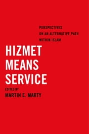 Hizmet Means Service - Perspectives on an Alternative Path within Islam ebook by Martin E. Marty
