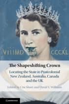 The Shapeshifting Crown - Locating the State in Postcolonial New Zealand, Australia, Canada and the UK ebook by Cris Shore, David V. Williams
