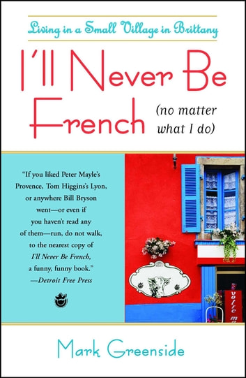 I'll Never Be French (no matter what I do) - Living in a Small Village in Brittany ebook by Mark Greenside