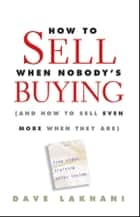 How To Sell When Nobody's Buying ebook by Dave Lakhani