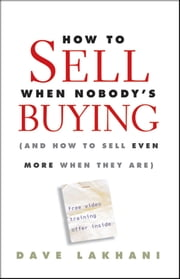 How To Sell When Nobody's Buying - (And How to Sell Even More When They Are) ebook by Dave Lakhani