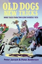 Old Dogs New Tricks - More Tales from Two Kiwi Country Vets ebook by Peter Anderson, Peter Jerram