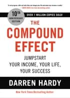 The Compound Effect - Jumpstart Your Income, Your Life, Your Success ebook by Darren Hardy