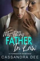 My Filthy Father In Law - A Forbidden Romance ebook by Cassandra Dee