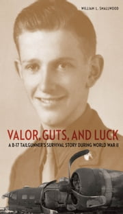 Valor, Guts, and Luck - A B-17 Tailgunner's Survival Story during World War II ebook by William L. Smallwood
