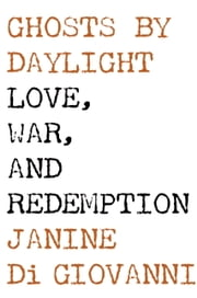 Ghosts by Daylight - Love, War, and Redemption ebook by Janine di Giovanni