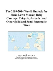 The 2009-2014 World Outlook for Hand Lawn Mower, Baby Carriage, Tricycle, Juvenile, and Other Solid and Semi-Pneumatic Tires ebook by ICON Group International, Inc.