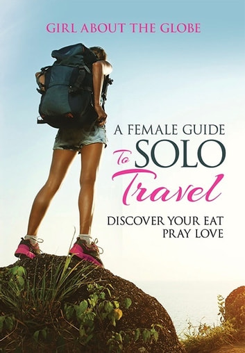 A Female Guide to Solo Travel - Girl about the Globe ebook by Lisa Imogen Eldridge