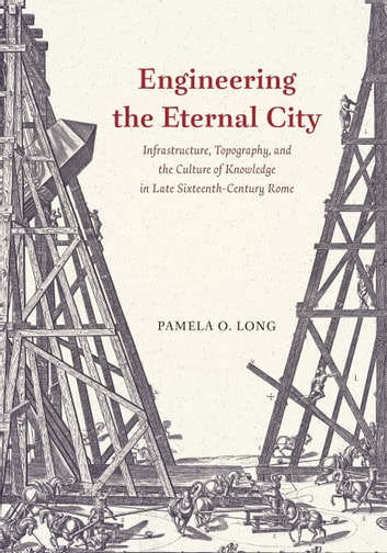 Engineering the Eternal City - Infrastructure, Topography, and the Culture of Knowledge in Late Sixteenth-Century Rome ebook by Pamela O. Long