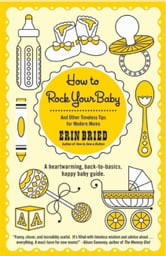 How to Rock Your Baby - And Other Timeless Tips for Modern Moms ebook by Erin Bried