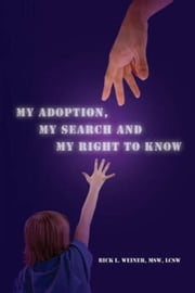 My Adoption, My Search and My Right to Know ebook by Rick L. Weiner, MSW, LCSW