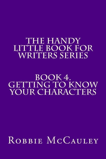 The Handy Little Book for Writers Series. Book 4. Getting to Know your Characters ebook by Robbie McCauley
