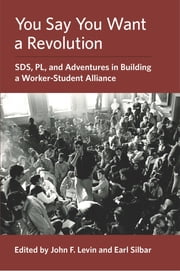 You Say You Want a Revolution - SDS, PL, and Adventures in Building a Worker-Student Alliance ebook by John F. Levin, Earl Silbar