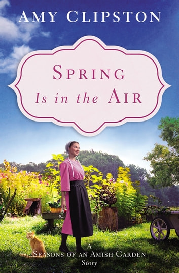 Spring Is in the Air - A Seasons of an Amish Garden Story 電子書籍 by Amy Clipston