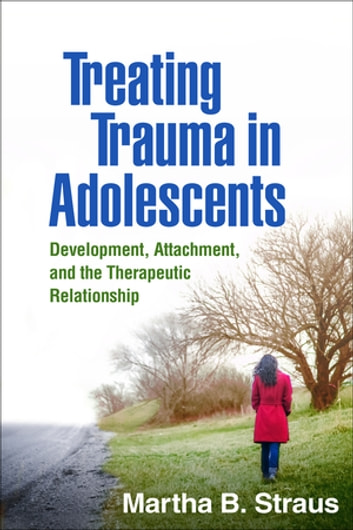 Treating Trauma in Adolescents - Development, Attachment, and the Therapeutic Relationship ebook by Martha B. Straus, PhD