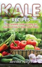 Kale Recipes: The Complete Guide to Using the Superfood Kale to Make Great Meals ebook by Jennifer Knight