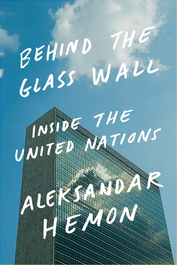 Behind the Glass Wall - Inside the United Nations ebook by Aleksandar Hemon