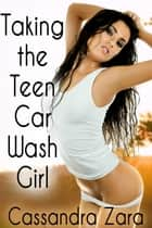 Taking the Teen Car Wash Girl ebook by Cassandra Zara