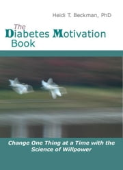 The Diabetes Motivation Book: Change One Thing at a Time with the Science of Willpower ebook by Heidi Beckman