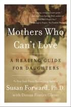 Mothers Who Can't Love - A Healing Guide for Daughters ebook by Susan Forward, Donna Frazier Glynn