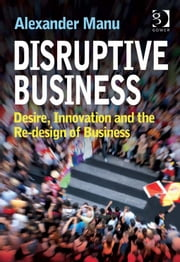 Disruptive Business - Desire, Innovation and the Re-design of Business ebook by Mr Alexander Manu