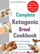 Complete Ketogenic Bread Cookbook - 70+ Lip-Smacking Easy Low Carb, Gluten Free Keto Bread Recipes for Weight Loss & Healthy Living! eBook by Jeanette Beltran