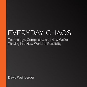 Everyday Chaos - Technology, Complexity, and How We're Thriving in a New World of Possibility 有聲書 by David Weinberger