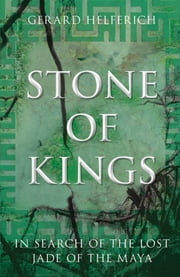 Stone of Kings - In Search of the Lost Jade of the Maya ebook by Gerard Helferich